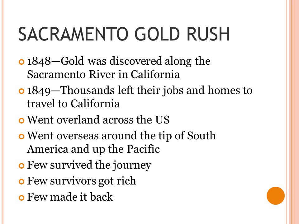 SACRAMENTO GOLD RUSH 1848—Gold was discovered along the Sacramento River in California 1849—Thousands left their jobs and homes to travel to California Went overland across the US Went overseas around the tip of South America and up the Pacific Few survived the journey Few survivors got rich Few made it back