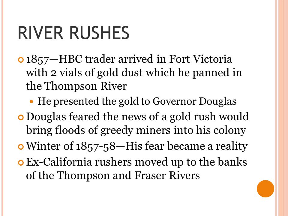 RIVER RUSHES 1857—HBC trader arrived in Fort Victoria with 2 vials of gold dust which he panned in the Thompson River He presented the gold to Governo