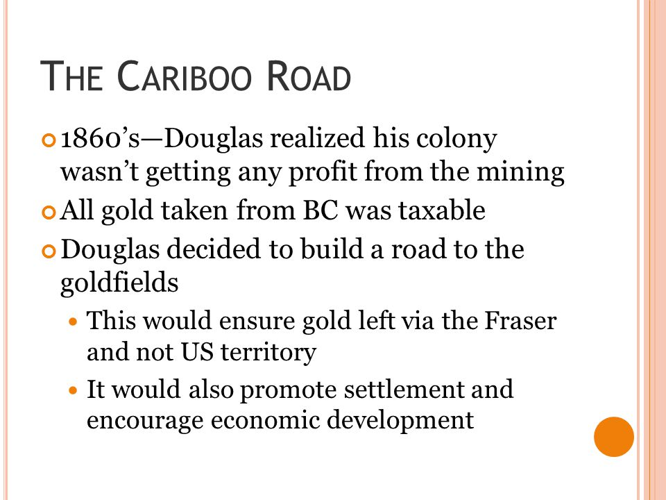 T HE C ARIBOO R OAD 1860's—Douglas realized his colony wasn't getting any profit from the mining All gold taken from BC was taxable Douglas decided to build a road to the goldfields This would ensure gold left via the Fraser and not US territory It would also promote settlement and encourage economic development