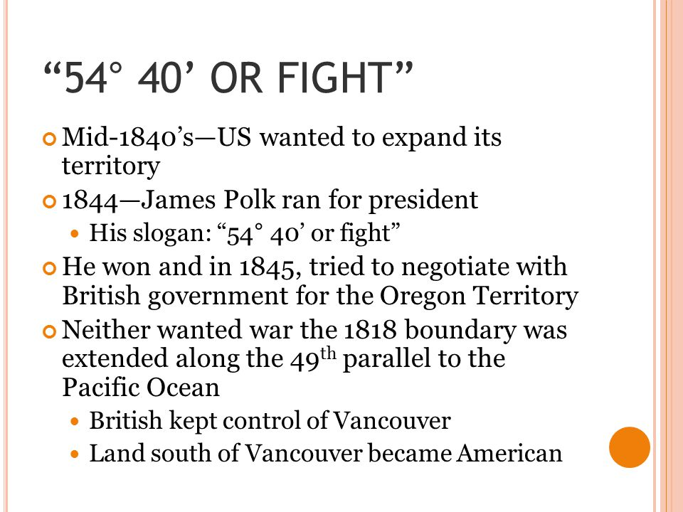 """54° 40' OR FIGHT"" Mid-1840's—US wanted to expand its territory 1844—James Polk ran for president His slogan: ""54° 40' or fight"" He won and in 1845, t"