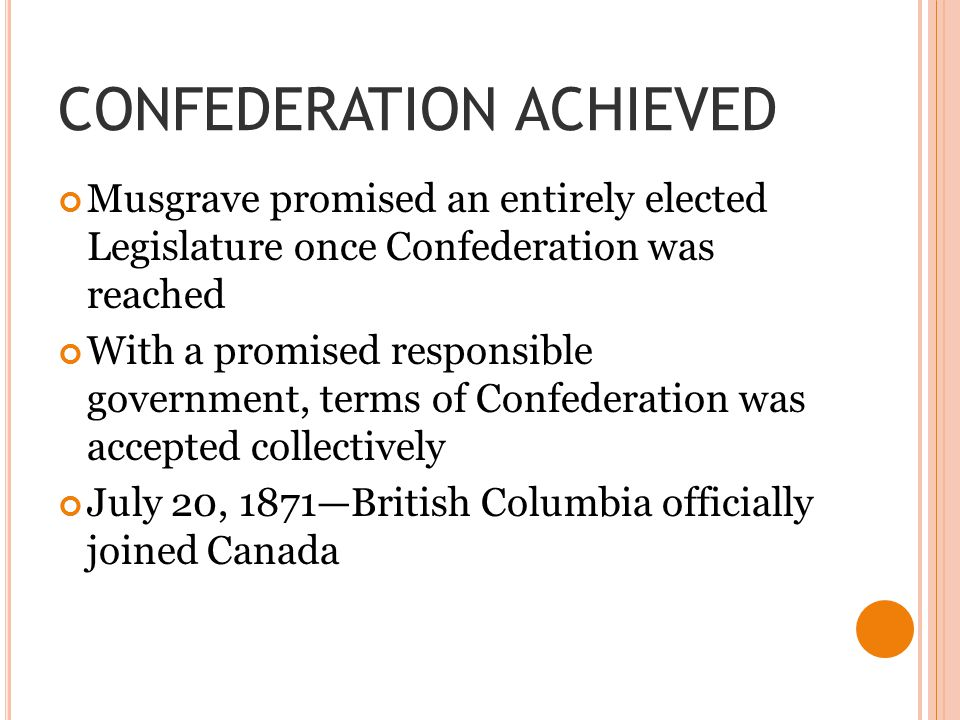 CONFEDERATION ACHIEVED Musgrave promised an entirely elected Legislature once Confederation was reached With a promised responsible government, terms of Confederation was accepted collectively July 20, 1871—British Columbia officially joined Canada