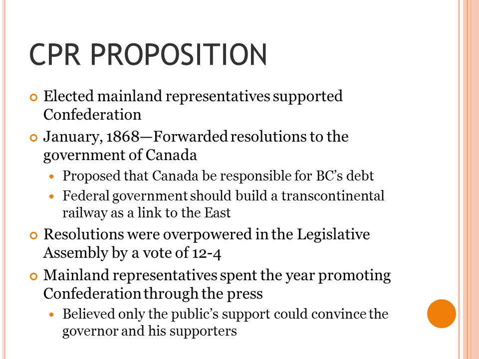 CPR PROPOSITION Elected mainland representatives supported Confederation January, 1868—Forwarded resolutions to the government of Canada Proposed that