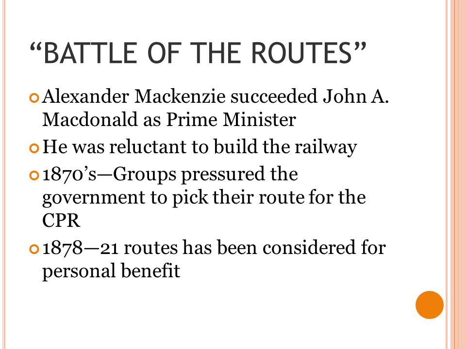 """BATTLE OF THE ROUTES"" Alexander Mackenzie succeeded John A. Macdonald as Prime Minister He was reluctant to build the railway 1870's—Groups pressured"