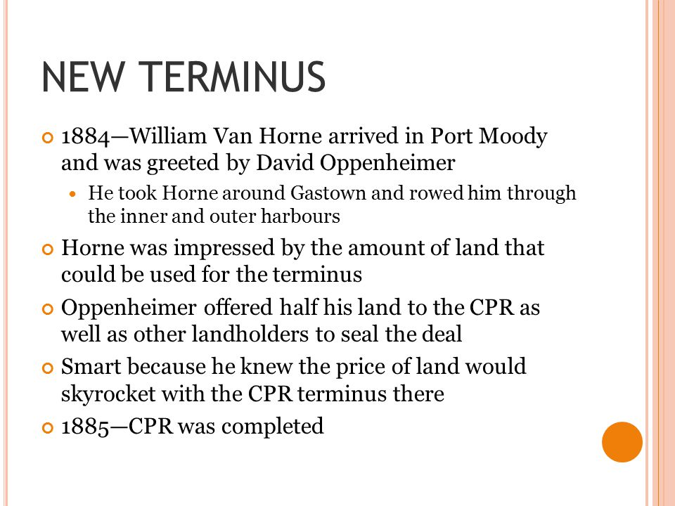 NEW TERMINUS 1884—William Van Horne arrived in Port Moody and was greeted by David Oppenheimer He took Horne around Gastown and rowed him through the inner and outer harbours Horne was impressed by the amount of land that could be used for the terminus Oppenheimer offered half his land to the CPR as well as other landholders to seal the deal Smart because he knew the price of land would skyrocket with the CPR terminus there 1885—CPR was completed