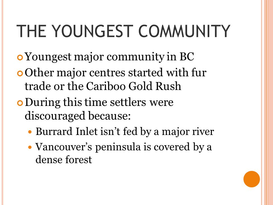 THE YOUNGEST COMMUNITY Youngest major community in BC Other major centres started with fur trade or the Cariboo Gold Rush During this time settlers were discouraged because: Burrard Inlet isn't fed by a major river Vancouver's peninsula is covered by a dense forest