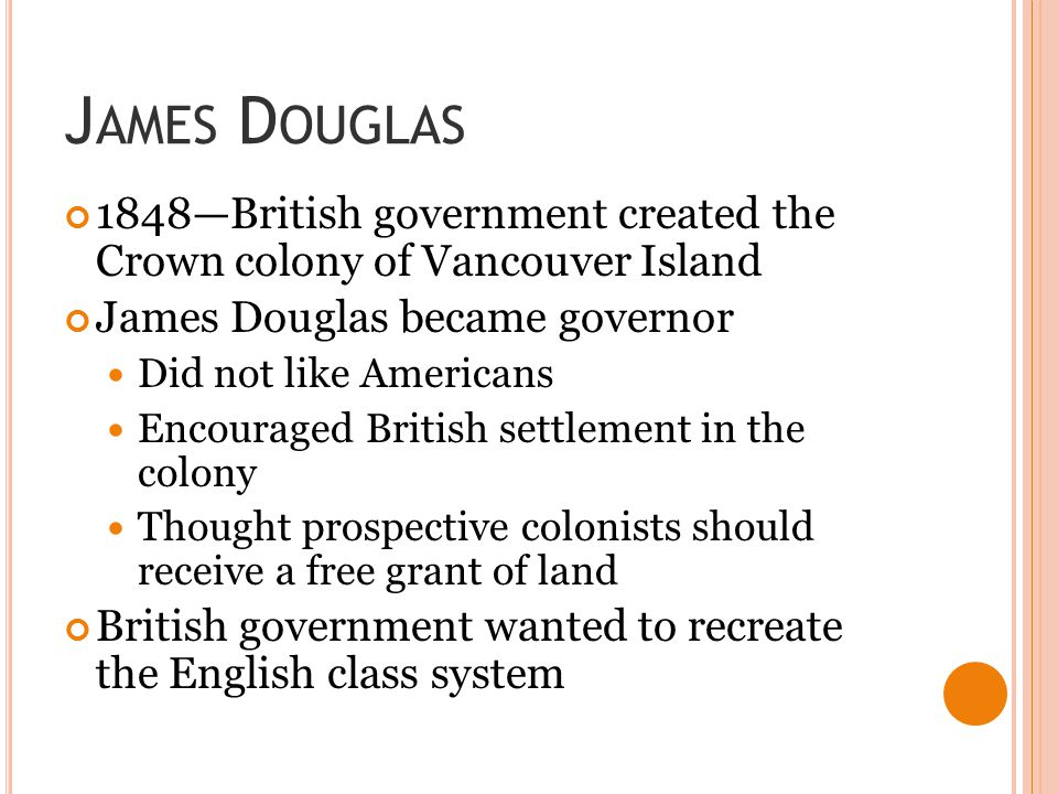 J AMES D OUGLAS 1848—British government created the Crown colony of Vancouver Island James Douglas became governor Did not like Americans Encouraged B