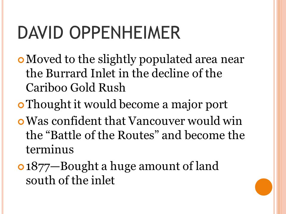 DAVID OPPENHEIMER Moved to the slightly populated area near the Burrard Inlet in the decline of the Cariboo Gold Rush Thought it would become a major
