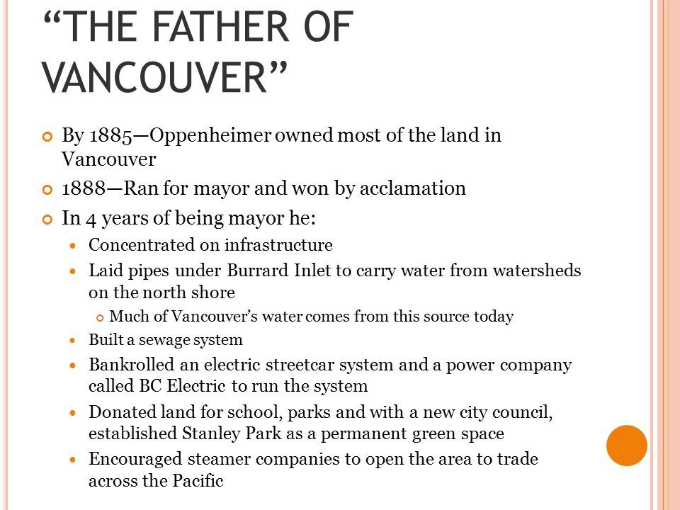 THE FATHER OF VANCOUVER By 1885—Oppenheimer owned most of the land in Vancouver 1888—Ran for mayor and won by acclamation In 4 years of being mayor he: Concentrated on infrastructure Laid pipes under Burrard Inlet to carry water from watersheds on the north shore Much of Vancouver's water comes from this source today Built a sewage system Bankrolled an electric streetcar system and a power company called BC Electric to run the system Donated land for school, parks and with a new city council, established Stanley Park as a permanent green space Encouraged steamer companies to open the area to trade across the Pacific
