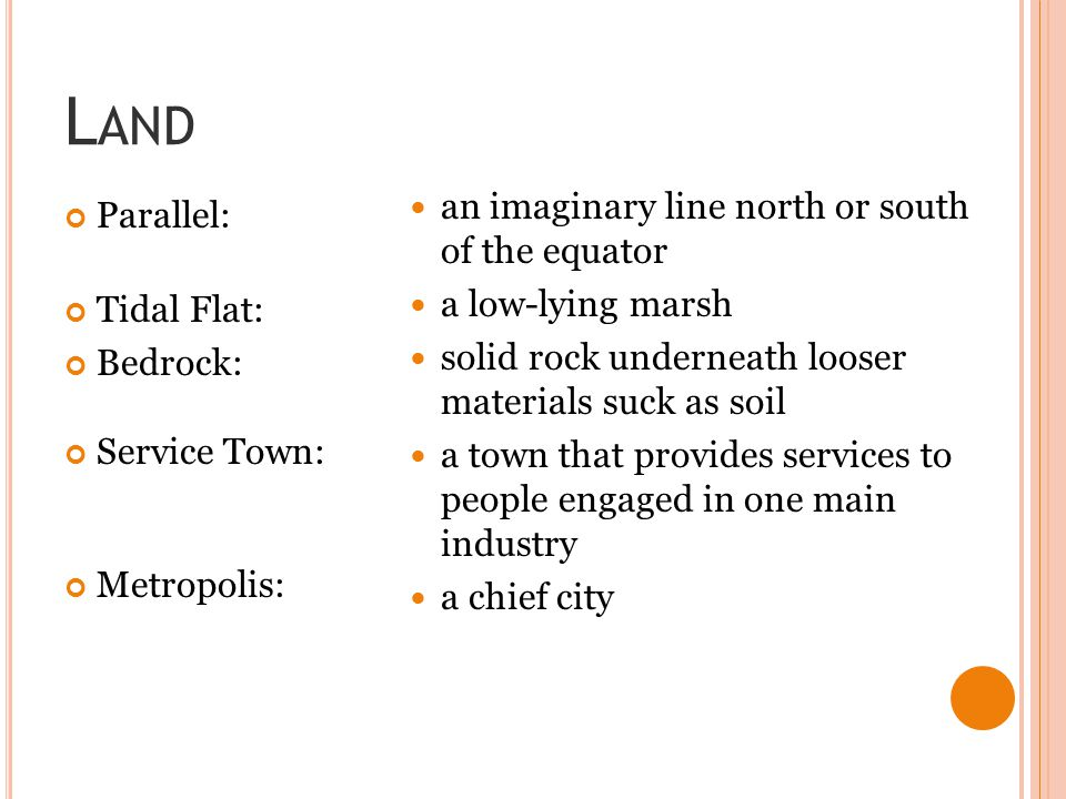 L AND Parallel: Tidal Flat: Bedrock: Service Town: Metropolis: an imaginary line north or south of the equator a low-lying marsh solid rock underneath looser materials suck as soil a town that provides services to people engaged in one main industry a chief city