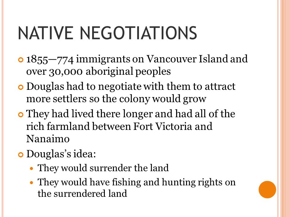 NATIVE NEGOTIATIONS 1855—774 immigrants on Vancouver Island and over 30,000 aboriginal peoples Douglas had to negotiate with them to attract more settlers so the colony would grow They had lived there longer and had all of the rich farmland between Fort Victoria and Nanaimo Douglas's idea: They would surrender the land They would have fishing and hunting rights on the surrendered land