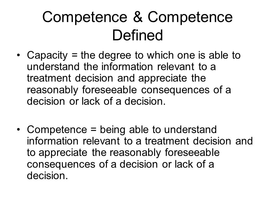 Competence & Competence Defined Capacity = the degree to which one is able to understand the information relevant to a treatment decision and appreciate the reasonably foreseeable consequences of a decision or lack of a decision.