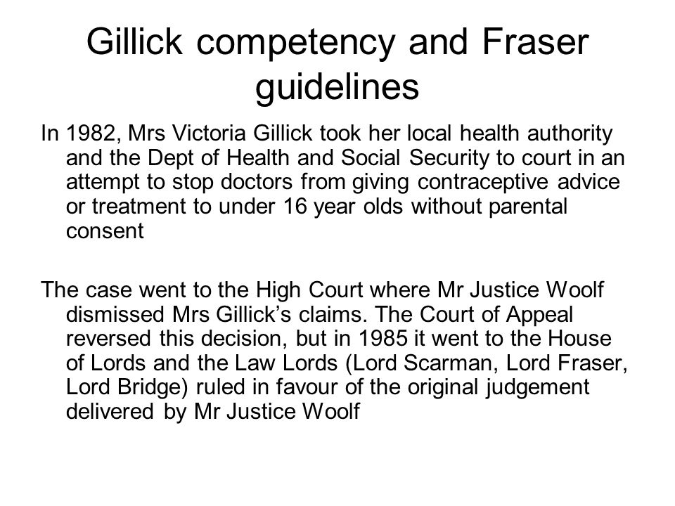 Gillick competency and Fraser guidelines In 1982, Mrs Victoria Gillick took her local health authority and the Dept of Health and Social Security to c