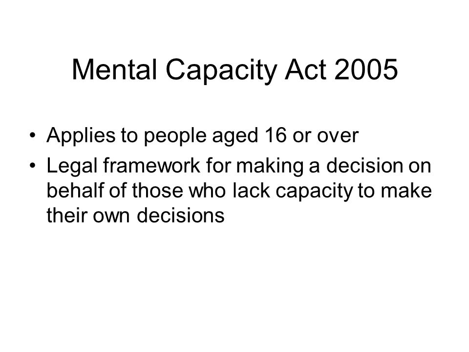 Mental Capacity Act 2005 Applies to people aged 16 or over Legal framework for making a decision on behalf of those who lack capacity to make their own decisions