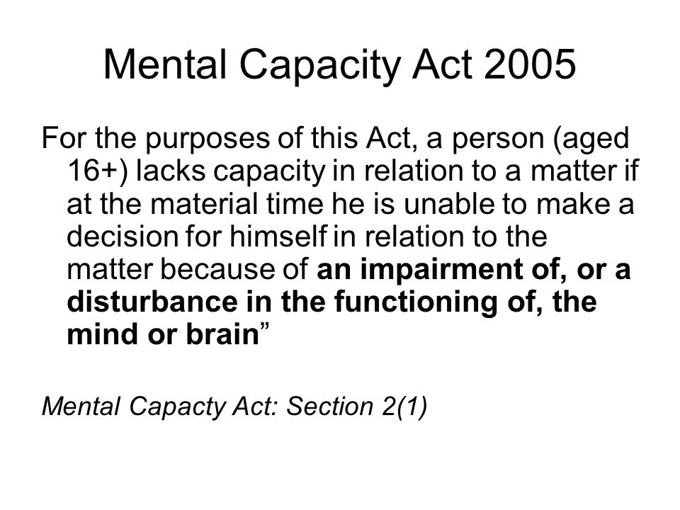 Mental Capacity Act 2005 For the purposes of this Act, a person (aged 16+) lacks capacity in relation to a matter if at the material time he is unable to make a decision for himself in relation to the matter because of an impairment of, or a disturbance in the functioning of, the mind or brain Mental Capacty Act: Section 2(1)