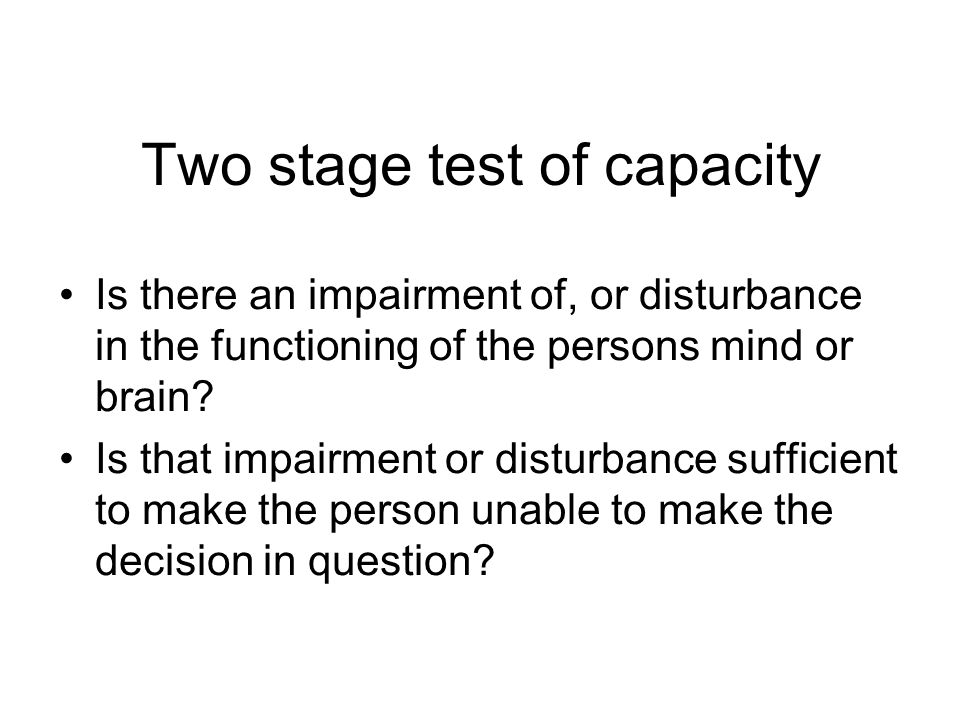 Two stage test of capacity Is there an impairment of, or disturbance in the functioning of the persons mind or brain.