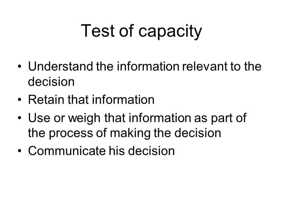Test of capacity Understand the information relevant to the decision Retain that information Use or weigh that information as part of the process of m