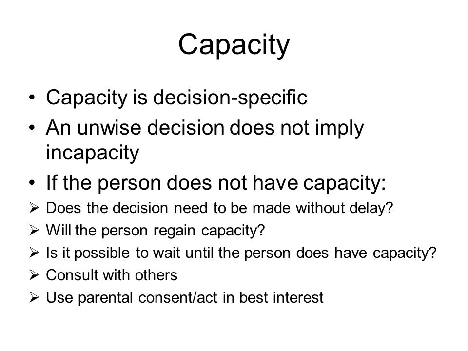 Capacity Capacity is decision-specific An unwise decision does not imply incapacity If the person does not have capacity:  Does the decision need to be made without delay.