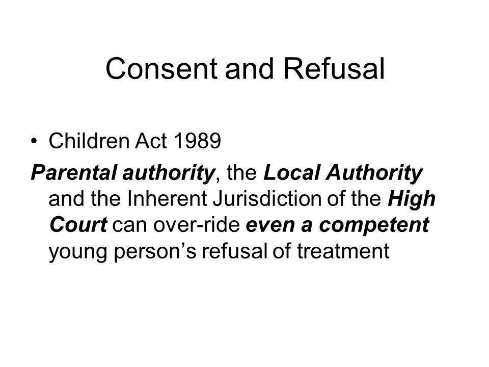 Consent and Refusal Children Act 1989 Parental authority, the Local Authority and the Inherent Jurisdiction of the High Court can over-ride even a com