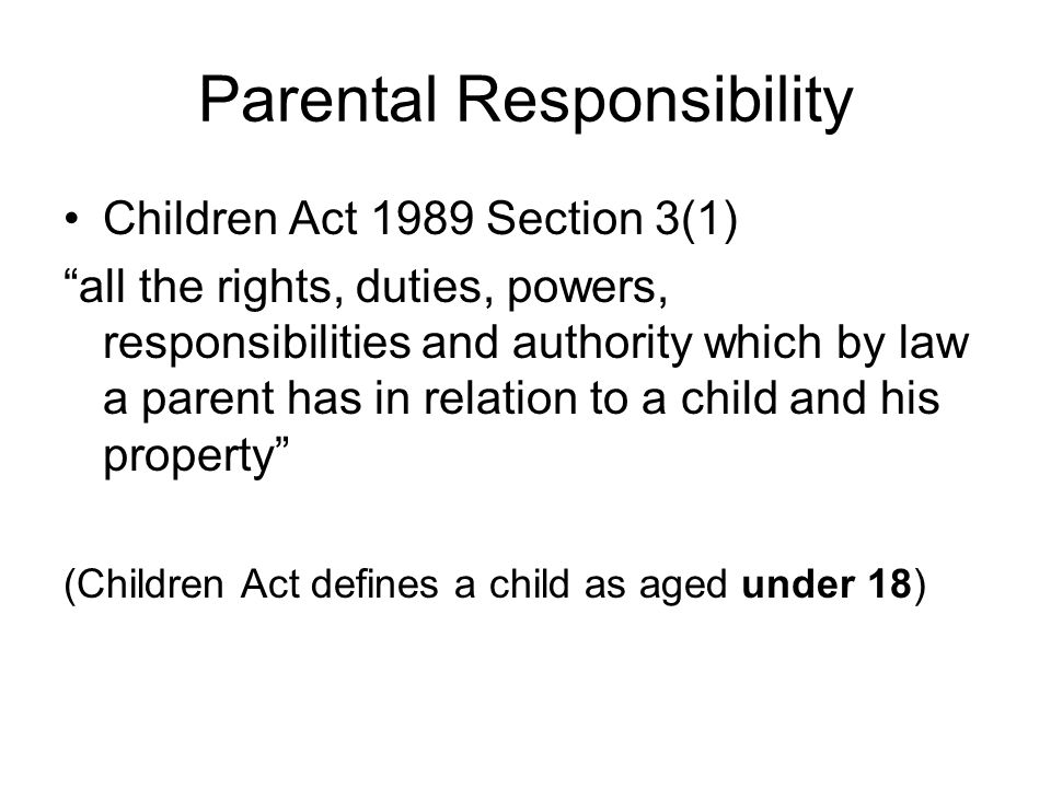 Parental Responsibility Children Act 1989 Section 3(1) all the rights, duties, powers, responsibilities and authority which by law a parent has in relation to a child and his property (Children Act defines a child as aged under 18)
