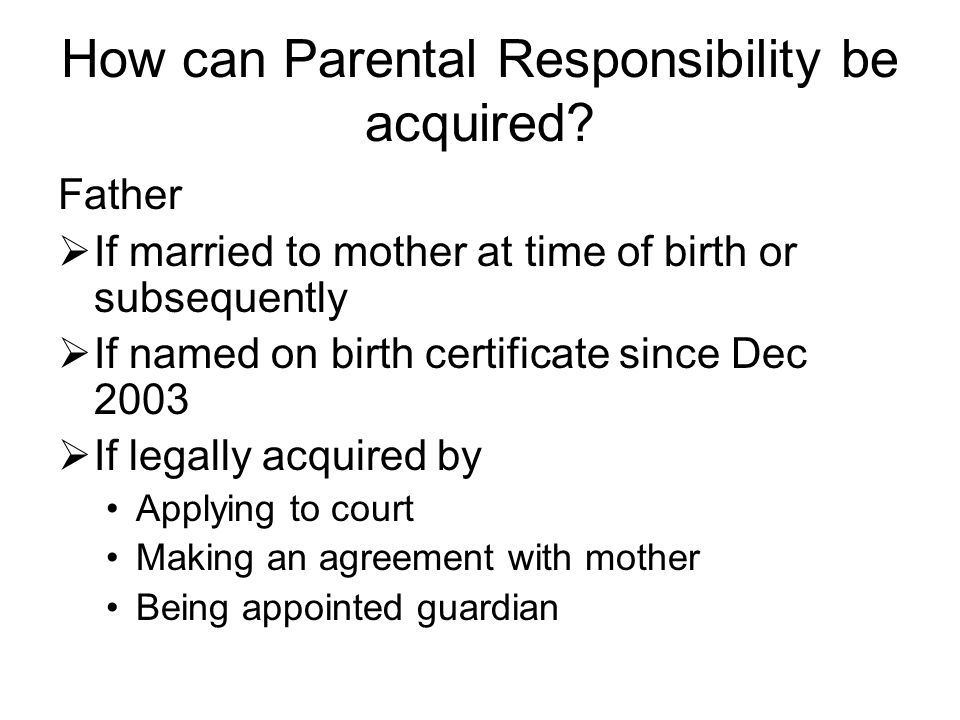 How can Parental Responsibility be acquired? Father  If married to mother at time of birth or subsequently  If named on birth certificate since Dec