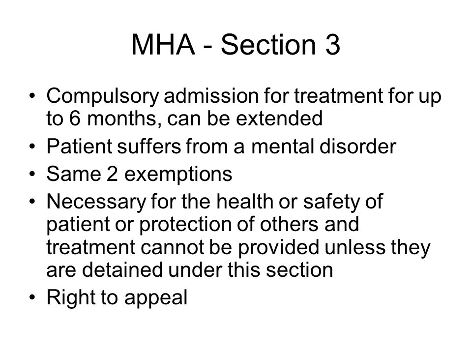 MHA - Section 3 Compulsory admission for treatment for up to 6 months, can be extended Patient suffers from a mental disorder Same 2 exemptions Necess
