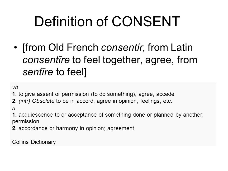 Definition of CONSENT [from Old French consentir, from Latin consentīre to feel together, agree, from sentīre to feel] vb 1.