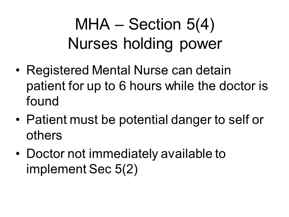MHA – Section 5(4) Nurses holding power Registered Mental Nurse can detain patient for up to 6 hours while the doctor is found Patient must be potential danger to self or others Doctor not immediately available to implement Sec 5(2)