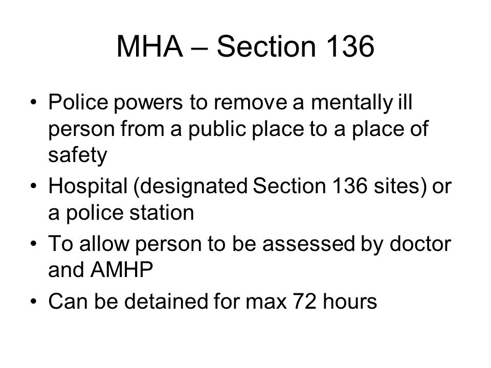 MHA – Section 136 Police powers to remove a mentally ill person from a public place to a place of safety Hospital (designated Section 136 sites) or a police station To allow person to be assessed by doctor and AMHP Can be detained for max 72 hours