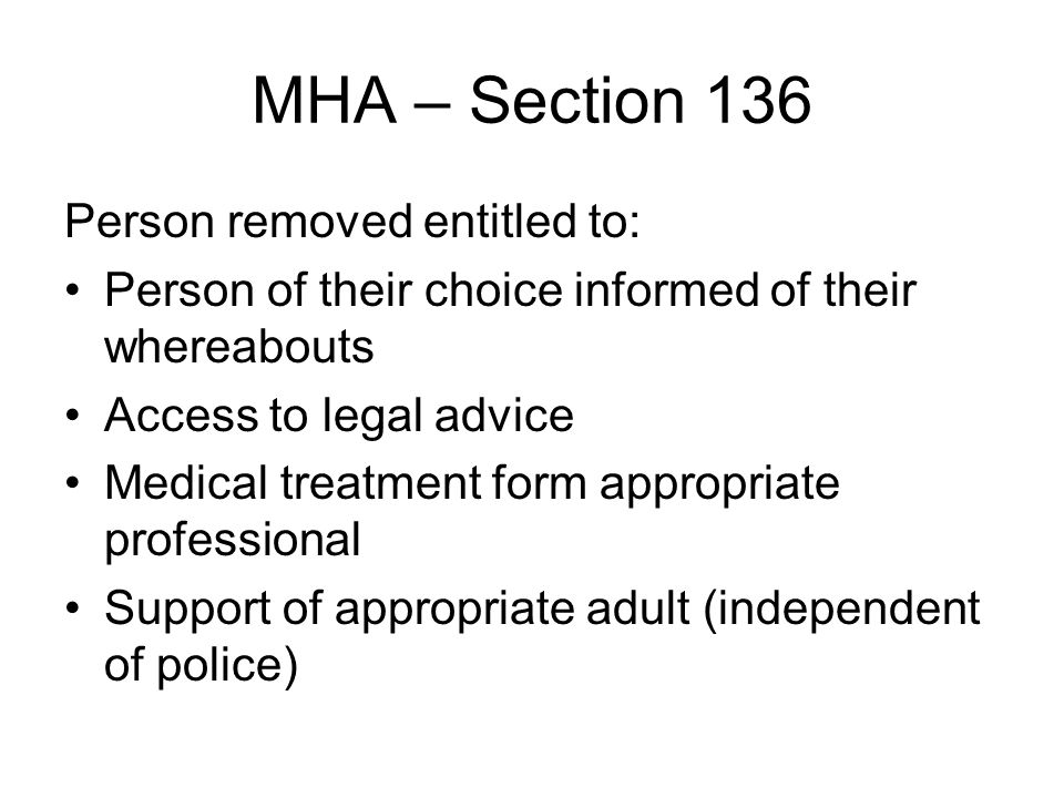 MHA – Section 136 Person removed entitled to: Person of their choice informed of their whereabouts Access to legal advice Medical treatment form appropriate professional Support of appropriate adult (independent of police)