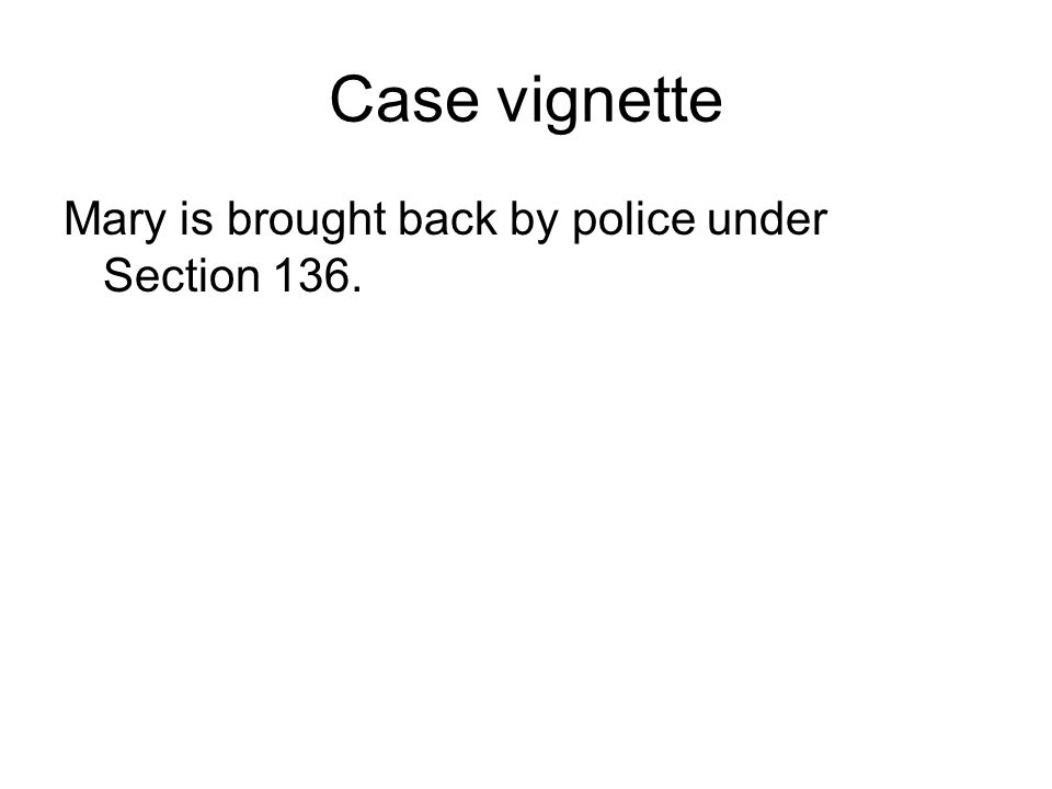 Case vignette Mary is brought back by police under Section 136.