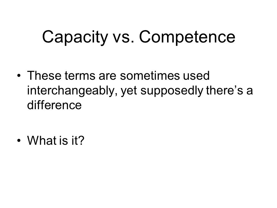 Capacity vs. Competence These terms are sometimes used interchangeably, yet supposedly there's a difference What is it?