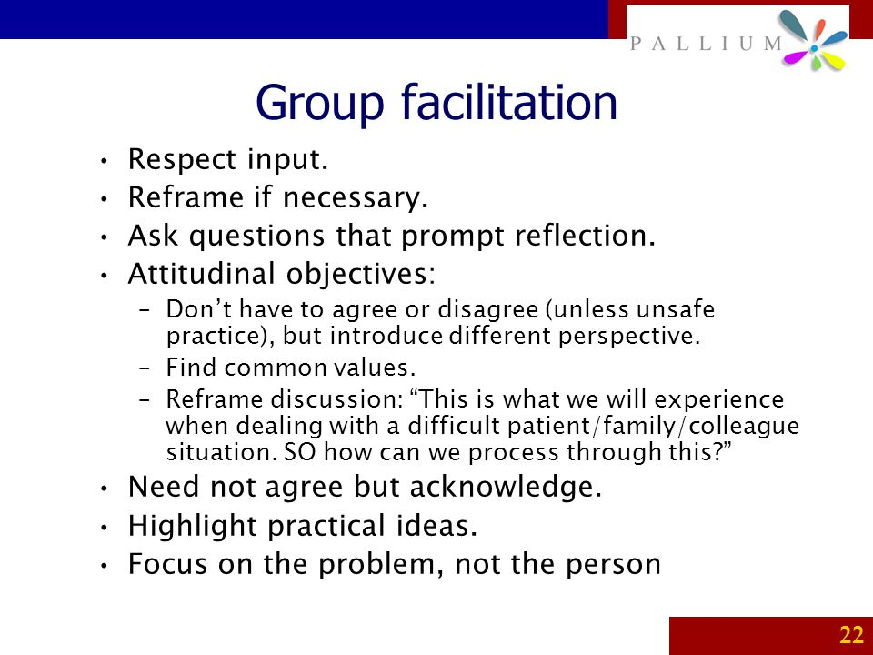 PALLIUM 22 Group facilitation Respect input. Reframe if necessary. Ask questions that prompt reflection. Attitudinal objectives: –Don't have to agree