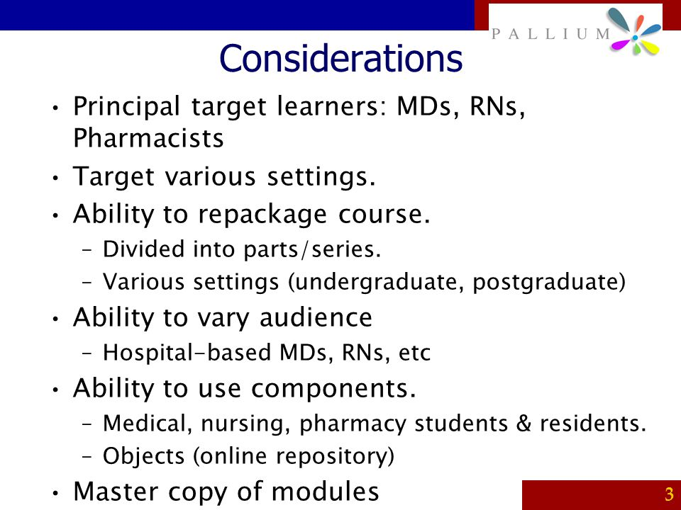 PALLIUM 3 Considerations Principal target learners: MDs, RNs, Pharmacists Target various settings. Ability to repackage course. –Divided into parts/se