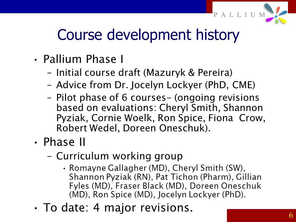 PALLIUM 6 Course development history Pallium Phase I –Initial course draft (Mazuryk & Pereira) –Advice from Dr. Jocelyn Lockyer (PhD, CME) –Pilot phas