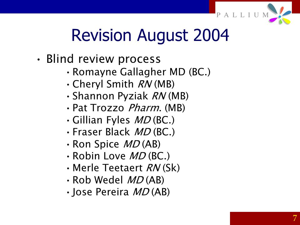 PALLIUM 7 Revision August 2004 Blind review process Romayne Gallagher MD (BC.) Cheryl Smith RN (MB) Shannon Pyziak RN (MB) Pat Trozzo Pharm. (MB) Gill