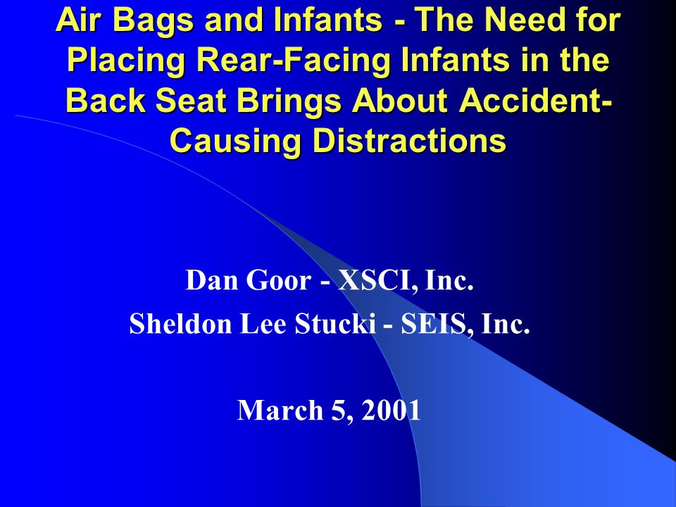 Air Bags and Infants - The Need for Placing Rear-Facing Infants in the Back Seat Brings About Accident- Causing Distractions Dan Goor - XSCI, Inc.