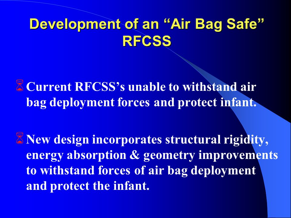 Development of an Air Bag Safe RFCSS 6 Current RFCSS's unable to withstand air bag deployment forces and protect infant.