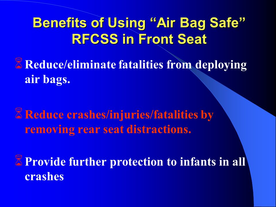 Benefits of Using Air Bag Safe RFCSS in Front Seat 6 Reduce/eliminate fatalities from deploying air bags.