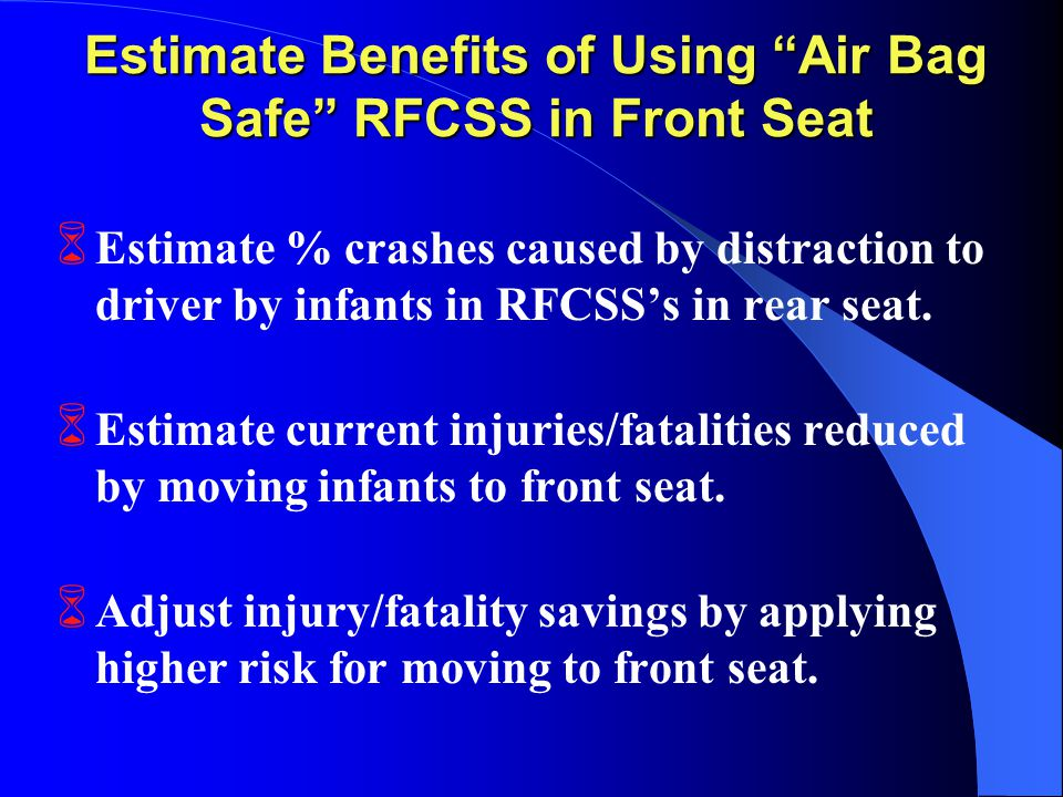 Estimate Benefits of Using Air Bag Safe RFCSS in Front Seat 6 Estimate % crashes caused by distraction to driver by infants in RFCSS's in rear seat.