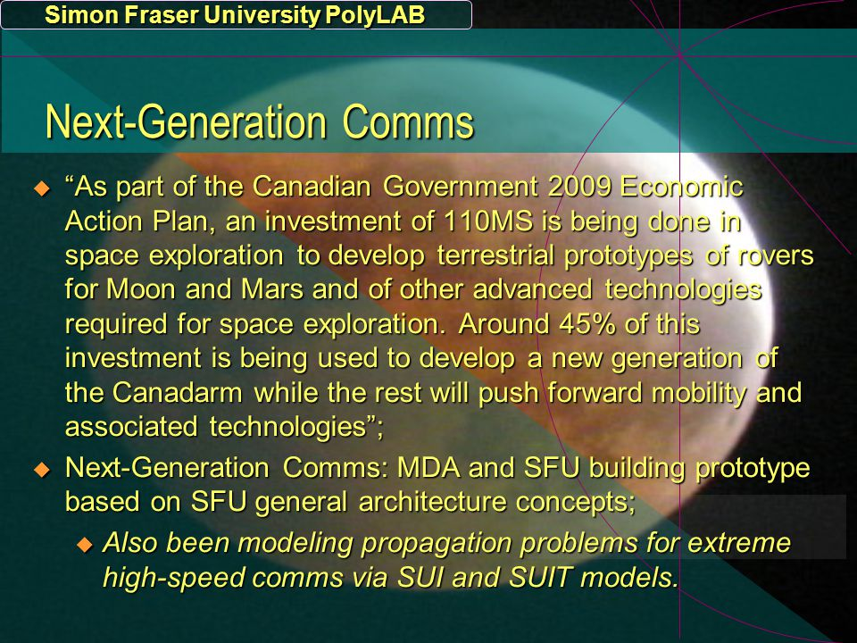 Simon Fraser University PolyLAB Next-Generation Comms  As part of the Canadian Government 2009 Economic Action Plan, an investment of 110MS is being done in space exploration to develop terrestrial prototypes of rovers for Moon and Mars and of other advanced technologies required for space exploration.