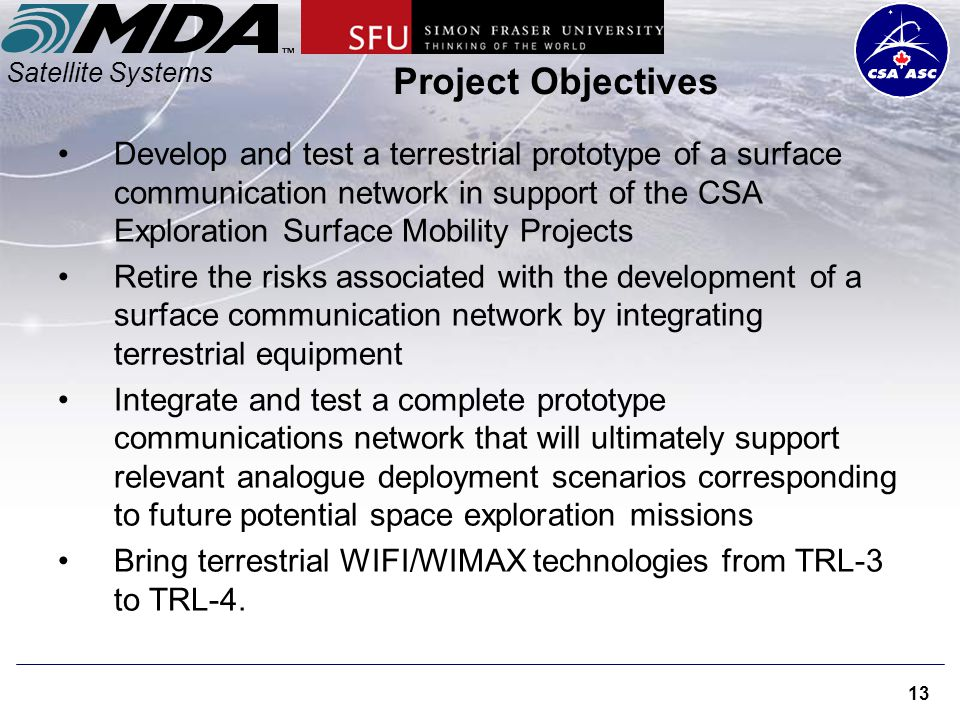 Satellite Systems 13 Project Objectives Develop and test a terrestrial prototype of a surface communication network in support of the CSA Exploration Surface Mobility Projects Retire the risks associated with the development of a surface communication network by integrating terrestrial equipment Integrate and test a complete prototype communications network that will ultimately support relevant analogue deployment scenarios corresponding to future potential space exploration missions Bring terrestrial WIFI/WIMAX technologies from TRL-3 to TRL-4.