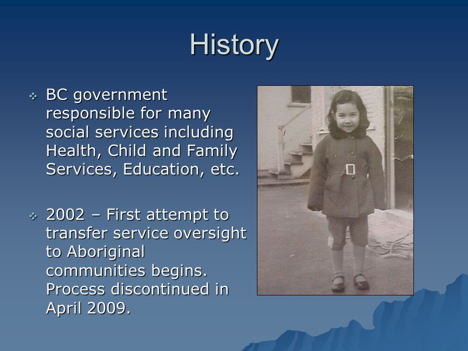 History  BC government responsible for many social services including Health, Child and Family Services, Education, etc.  2002 – First attempt to tr