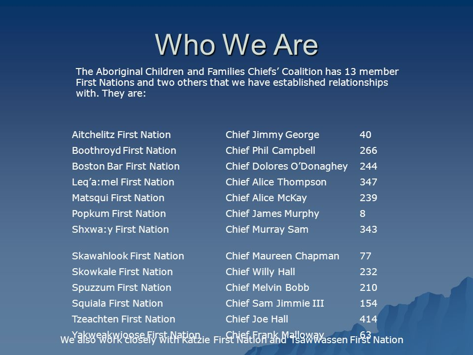 Who We Are The Aboriginal Children and Families Chiefs' Coalition has 13 member First Nations and two others that we have established relationships with.