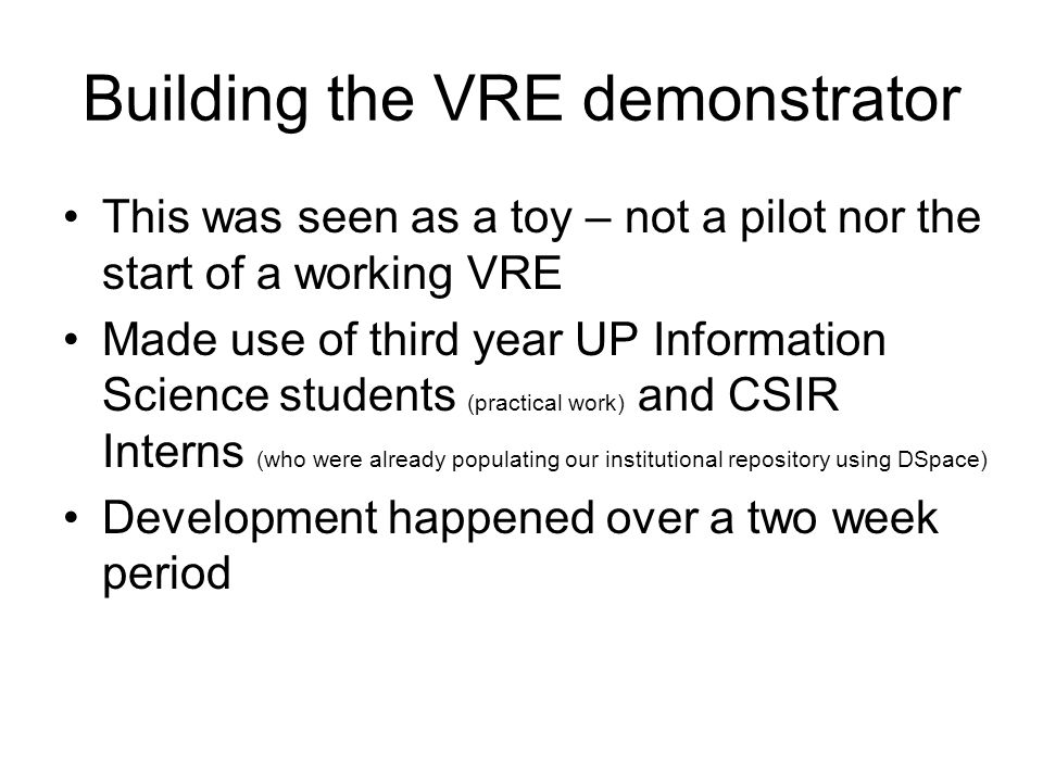 Building the VRE demonstrator This was seen as a toy – not a pilot nor the start of a working VRE Made use of third year UP Information Science students (practical work) and CSIR Interns (who were already populating our institutional repository using DSpace) Development happened over a two week period