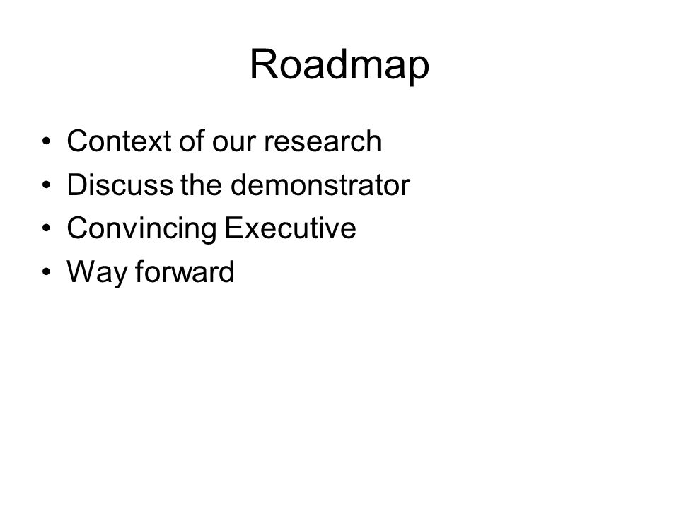Roadmap Context of our research Discuss the demonstrator Convincing Executive Way forward