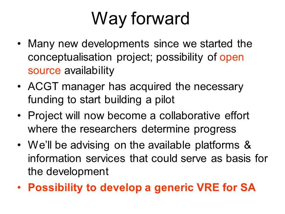 Way forward Many new developments since we started the conceptualisation project; possibility of open source availability ACGT manager has acquired the necessary funding to start building a pilot Project will now become a collaborative effort where the researchers determine progress We'll be advising on the available platforms & information services that could serve as basis for the development Possibility to develop a generic VRE for SA