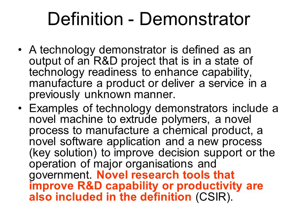 Definition - Demonstrator A technology demonstrator is defined as an output of an R&D project that is in a state of technology readiness to enhance capability, manufacture a product or deliver a service in a previously unknown manner.