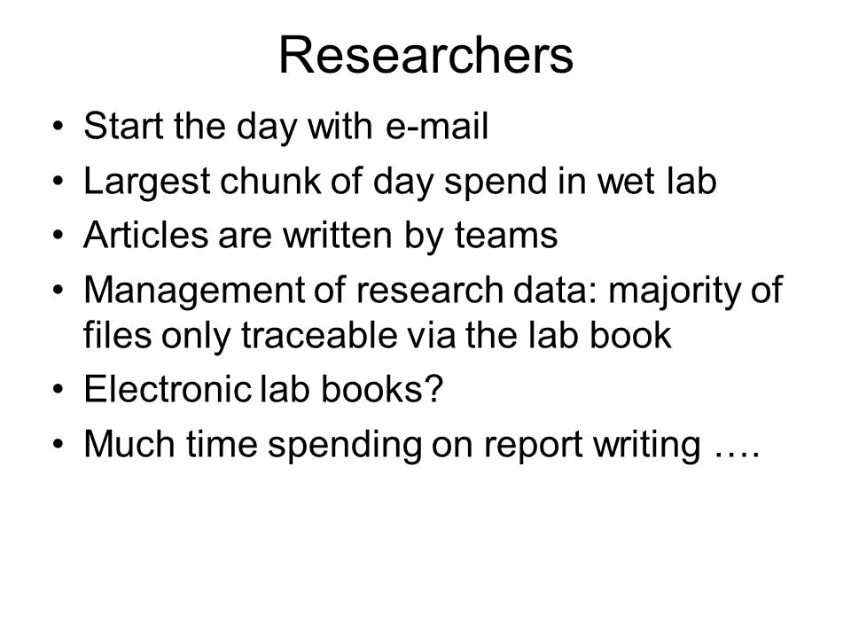 Researchers Start the day with e-mail Largest chunk of day spend in wet lab Articles are written by teams Management of research data: majority of fil