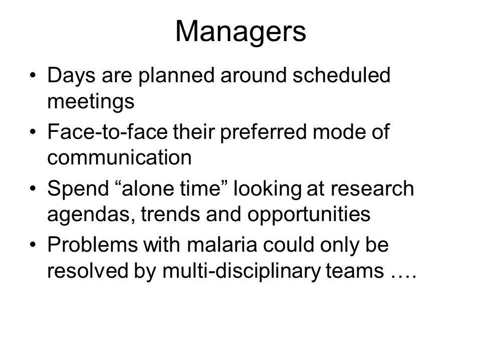 Managers Days are planned around scheduled meetings Face-to-face their preferred mode of communication Spend alone time looking at research agendas, trends and opportunities Problems with malaria could only be resolved by multi-disciplinary teams ….