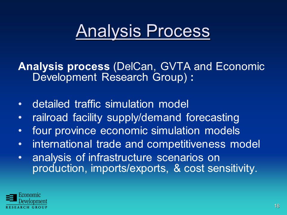 18 Analysis Process Analysis process (DelCan, GVTA and Economic Development Research Group) : detailed traffic simulation model railroad facility supply/demand forecasting four province economic simulation models international trade and competitiveness model analysis of infrastructure scenarios on production, imports/exports, & cost sensitivity.